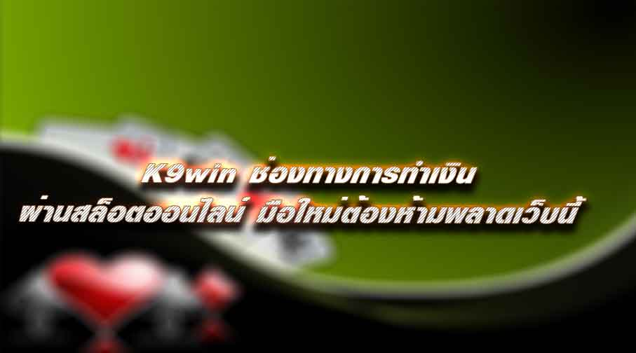 K9win ช่องทางการทำเงิน ผ่านสล็อตออนไลน์ มือใหม่ต้องห้ามพลาดเว็บนี้
